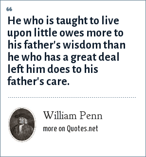 William Penn: He who is taught to live upon little owes more to his father's wisdom than he who has a great deal left him does to his father's care.