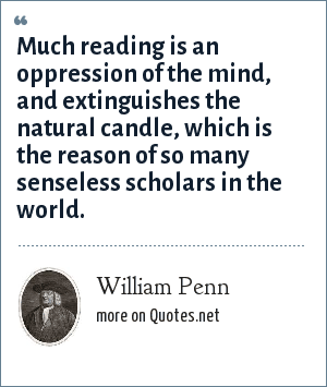 William Penn: Much reading is an oppression of the mind, and extinguishes the natural candle, which is the reason of so many senseless scholars in the world.
