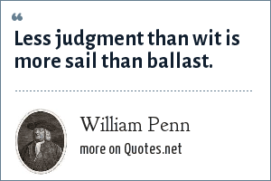 William Penn: Less judgment than wit is more sail than ballast.