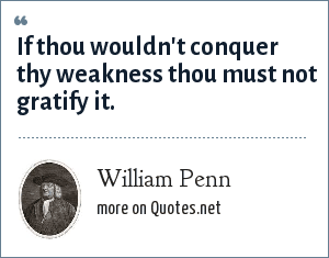 William Penn: If thou wouldn't conquer thy weakness thou must not gratify it.