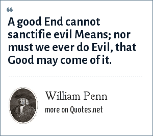 William Penn: A good End cannot sanctifie evil Means; nor must we ever do Evil, that Good may come of it.