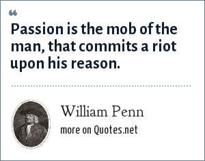 William Penn: Passion is the mob of the man, that commits a riot upon his reason.