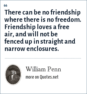 William Penn: There can be no friendship where there is no freedom. Friendship loves a free air, and will not be fenced up in straight and narrow enclosures.