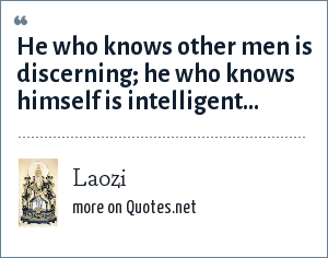 Laozi: He who knows other men is discerning; he who knows himself is intelligent...