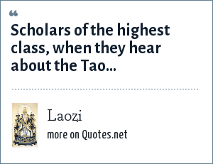 Laozi: Scholars of the highest class, when they hear about the Tao...