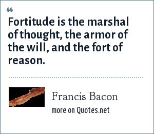 Francis Bacon: Fortitude is the marshal of thought, the armor of the will, and the fort of reason.