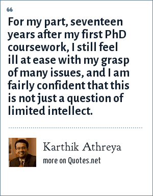 Karthik Athreya: For my part, seventeen years after my first PhD coursework, I still feel ill at ease with my grasp of many issues, and I am fairly confident that this is not just a question of limited intellect.