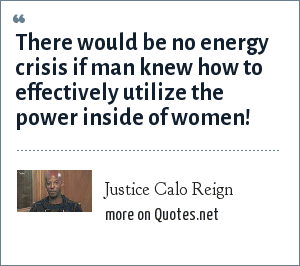 Justice Calo Reign: There would be no energy crisis if man knew how to effectively utilize the power inside of women!