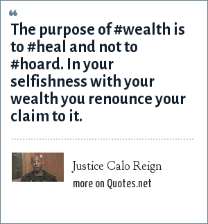 Justice Calo Reign: The purpose of #wealth is to #heal and not to #hoard. In your selfishness with your wealth you renounce your claim to it.