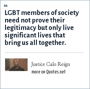 Justice Calo Reign: LGBT members of society need not prove their legitimacy but only live significant lives that bring us all together.