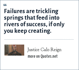Justice Calo Reign: Failures are trickling springs that feed into rivers of success, if only you keep creating.
