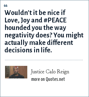 Justice Calo Reign: Wouldn't it be nice if Love, Joy and #PEACE hounded you the way negativity does? You might actually make different decisions in life.