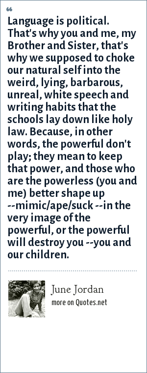June Jordan: Language is political. That's why you and me, my Brother and Sister, that's why we supposed to choke our natural self into the weird, lying, barbarous, unreal, white speech and writing habits that the schools lay down like holy law. Because, in other words, the powerful don't play; they mean to keep that power, and those who are the powerless (you and me) better shape up --mimic/ape/suck --in the very image of the powerful, or the powerful will destroy you --you and our children.