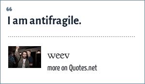 weev: I am antifragile.