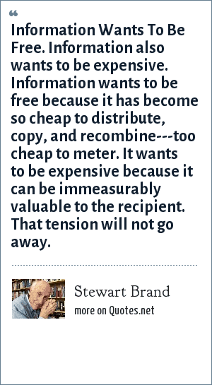 Stewart Brand: Information Wants To Be Free. Information also wants to be expensive. Information wants to be free because it has become so cheap to distribute, copy, and recombine---too cheap to meter. It wants to be expensive because it can be immeasurably valuable to the recipient. That tension will not go away.