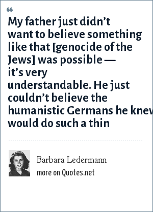 Barbara Ledermann: My father just didn't want to believe something like that [genocide of the Jews] was possible — it's very understandable. He just couldn't believe the humanistic Germans he knew would do such a thin