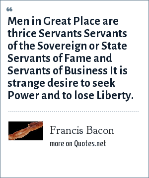 Francis Bacon: Men in Great Place are thrice Servants Servants of the Sovereign or State Servants of Fame and Servants of Business It is strange desire to seek Power and to lose Liberty.