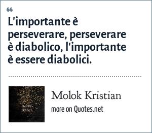 Molok Kristian: L'importante è perseverare, perseverare è diabolico, l'importante è essere diabolici.