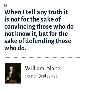 William Blake: When I tell any truth it is not for the sake of convincing those who do not know it, but for the sake of defending those who do.