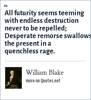 William Blake: All futurity seems teeming with endless destruction never to be repelled; Desperate remorse swallows the present in a quenchless rage.