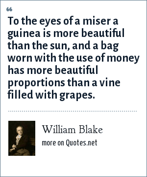 William Blake: To the eyes of a miser a guinea is more beautiful than the sun, and a bag worn with the use of money has more beautiful proportions than a vine filled with grapes.