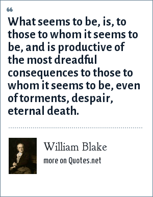William Blake: What seems to be, is, to those to whom it seems to be, and is productive of the most dreadful consequences to those to whom it seems to be, even of torments, despair, eternal death.