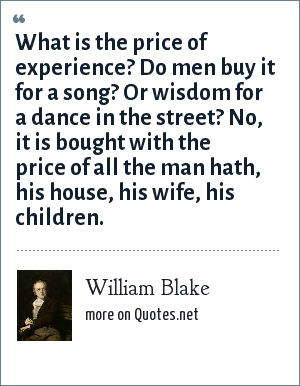 William Blake: What is the price of experience? Do men buy it for a song? Or wisdom for a dance in the street? No, it is bought with the price of all the man hath, his house, his wife, his children.