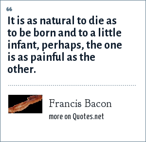 Francis Bacon: It is as natural to die as to be born and to a little infant, perhaps, the one is as painful as the other.