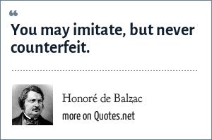 Honoré de Balzac: You may imitate, but never counterfeit.