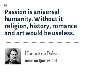 Honoré de Balzac: Passion is universal humanity. Without it religion, history, romance and art would be useless.