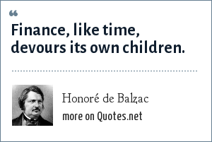 Honoré de Balzac: Finance, like time, devours its own children.