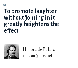 Honoré de Balzac: To promote laughter without joining in it greatly heightens the effect.