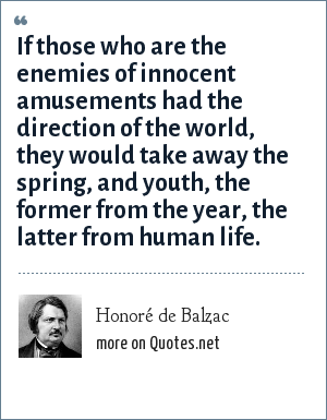 Honoré de Balzac: If those who are the enemies of innocent amusements had the direction of the world, they would take away the spring, and youth, the former from the year, the latter from human life.