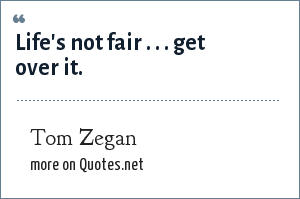 Tom Zegan: Life's not fair . . . get over it.