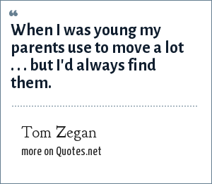 Tom Zegan: When I was young my parents use to move a lot . . . but I'd always find them.