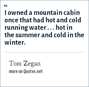 Tom Zegan: I owned a mountain cabin once that had hot and cold running water . . . hot in the summer and cold in the winter.