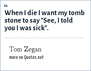 Tom Zegan: When I die I want my tomb stone to say