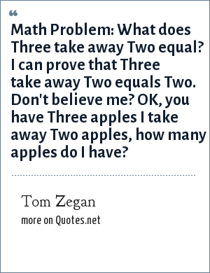 Tom Zegan: Math Problem: What does Three take away Two equal? I can prove that Three take away Two equals Two. Don't believe me? OK, you have Three apples I take away Two apples, how many apples do I have?