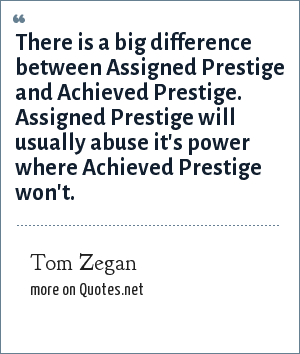 Tom Zegan: There is a big difference between Assigned Prestige and Achieved Prestige. Assigned Prestige will usually abuse it's power where Achieved Prestige won't.