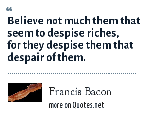 Francis Bacon: Believe not much them that seem to despise riches, for they despise them that despair of them.