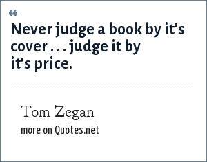 Tom Zegan: Never judge a book by it's cover . . . judge it by it's price.