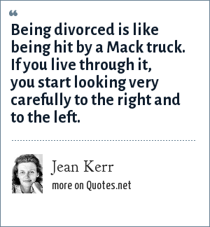 Jean Kerr: Being divorced is like being hit by a Mack truck. If you live through it, you start looking very carefully to the right and to the left.