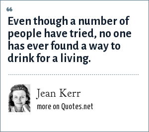 Jean Kerr: Even though a number of people have tried, no one has ever found a way to drink for a living.