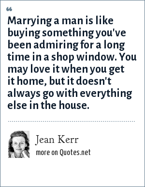 Jean Kerr: Marrying a man is like buying something you've been admiring for a long time in a shop window. You may love it when you get it home, but it doesn't always go with everything else in the house.