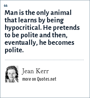Jean Kerr: Man is the only animal that learns by being hypocritical. He pretends to be polite and then, eventually, he becomes polite.