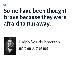 Ralph Waldo Emerson: Some have been thought brave because they were afraid to run away.