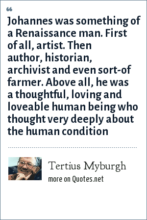 Tertius Myburgh: Johannes was something of a Renaissance man. First of all, artist. Then author, historian, archivist and even sort-of farmer. Above all, he was a thoughtful, loving and loveable human being who thought very deeply about the human condition
