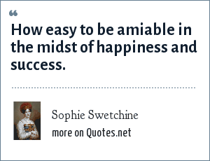 Sophie Swetchine: How easy to be amiable in the midst of happiness and success.