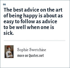 Sophie Swetchine: The best advice on the art of being happy is about as easy to follow as advice to be well when one is sick.