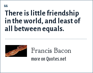Francis Bacon: There is little friendship in the world, and least of all between equals.